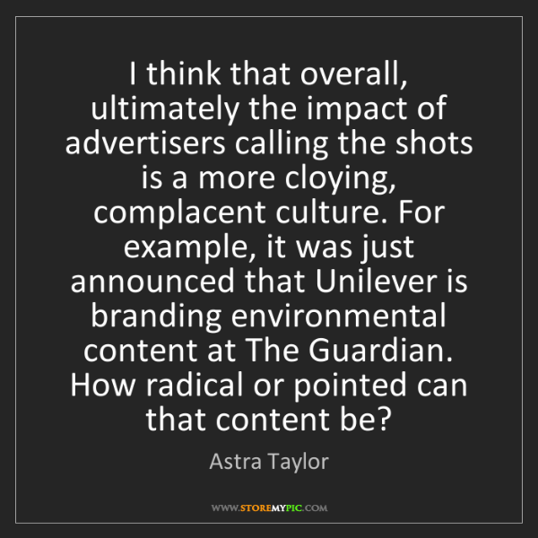 Astra Taylor: I think that overall, ultimately the impact of advertisers...