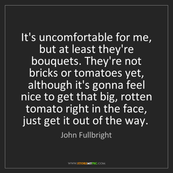 John Fullbright: It's uncomfortable for me, but at least they're bouquets....