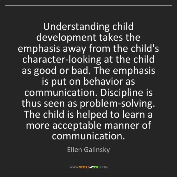Ellen Galinsky: Understanding child development takes the emphasis away...