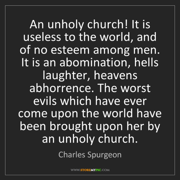 Charles Spurgeon: An unholy church! It is useless to the world, and of...