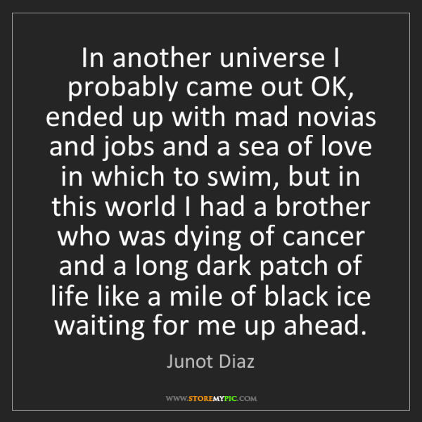 Junot Diaz: In another universe I probably came out OK, ended up...