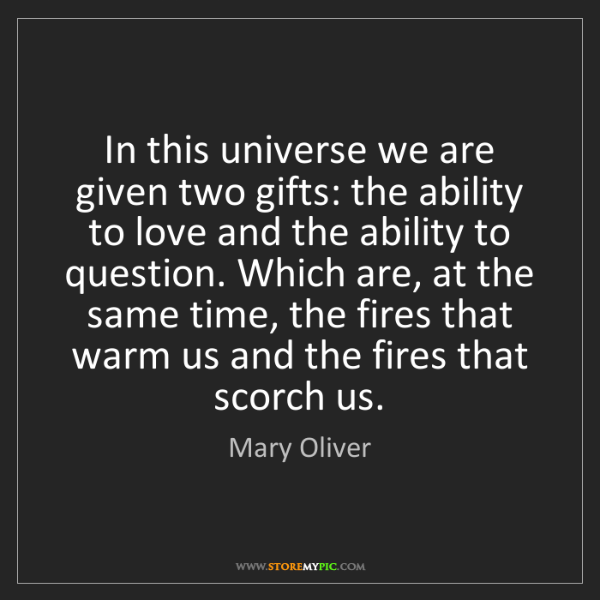 Mary Oliver: In this universe we are given two gifts: the ability...