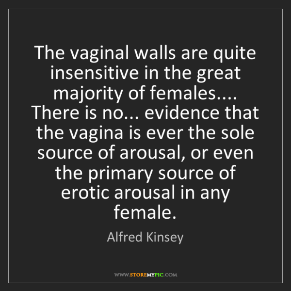 Alfred Kinsey: The vaginal walls are quite insensitive in the great...