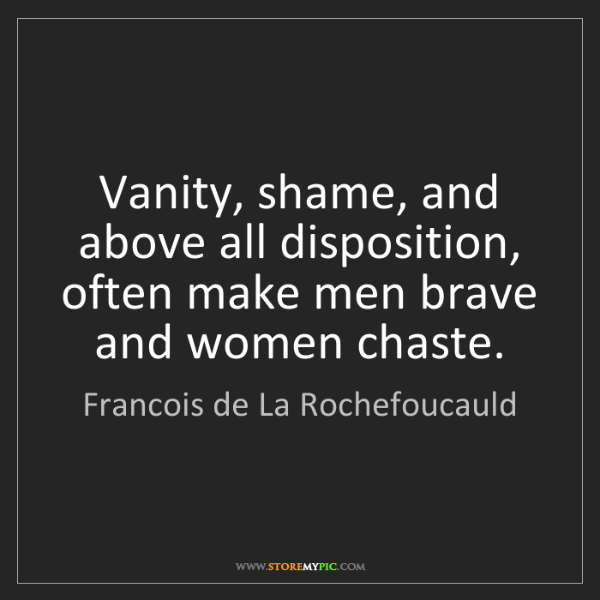 Francois de La Rochefoucauld: Vanity, shame, and above all disposition, often make...