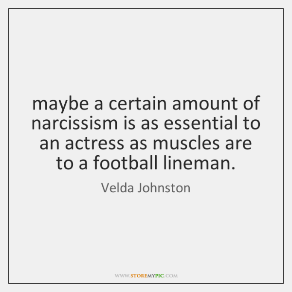 maybe a certain amount of narcissism is as essential to an actress ...