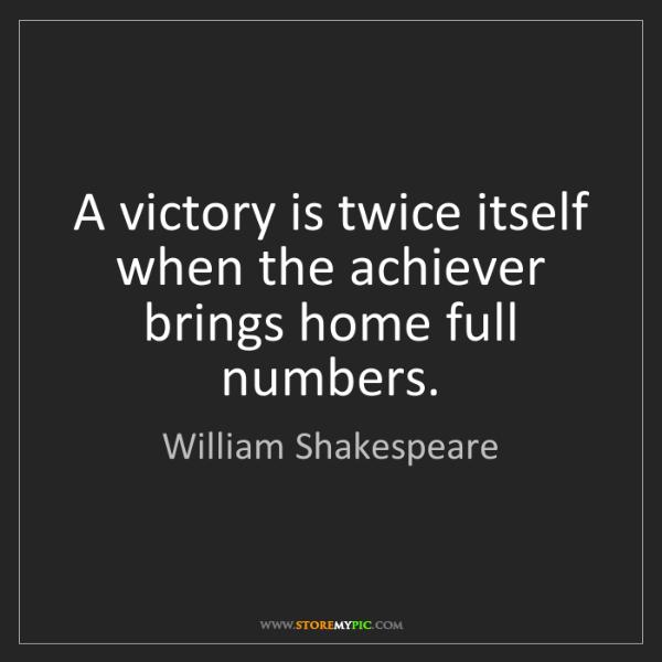 William Shakespeare: A victory is twice itself when the achiever brings home...