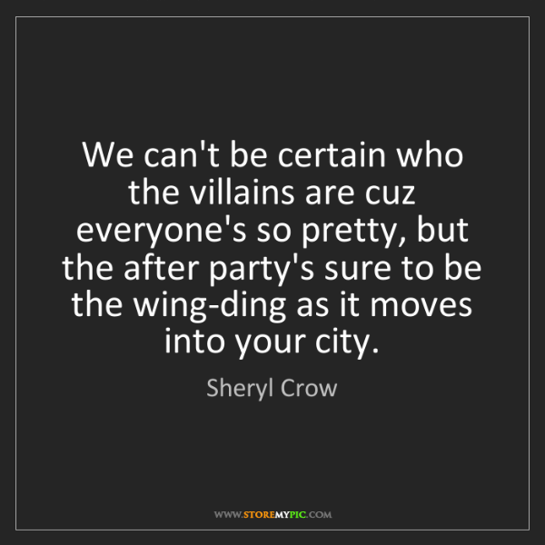 Sheryl Crow: We can't be certain who the villains are cuz everyone's...