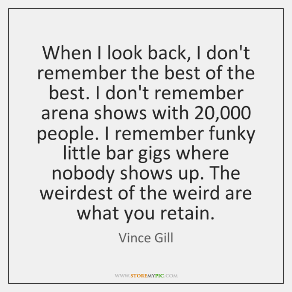 When I look back, I don't remember the best of the best. ...