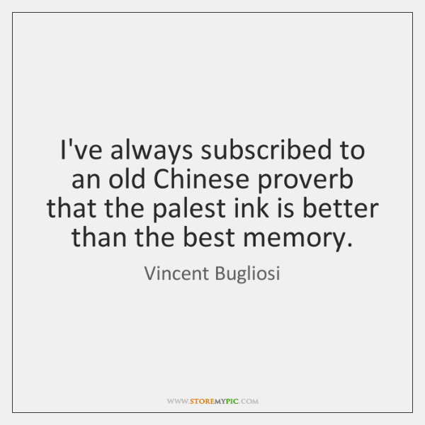 I've always subscribed to an old Chinese proverb that the palest ink ...