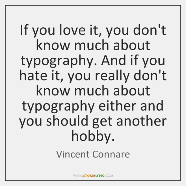 If you love it, you don't know much about typography. And if ...