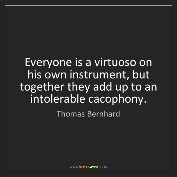 Thomas Bernhard: Everyone is a virtuoso on his own instrument, but together...