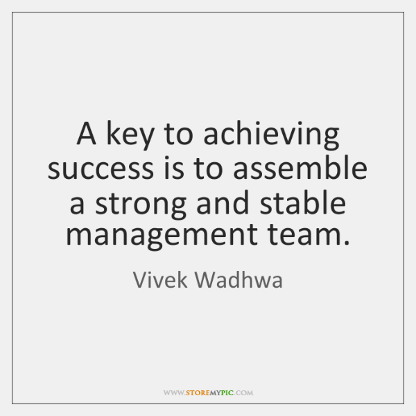 A key to achieving success is to assemble a strong and stable ...