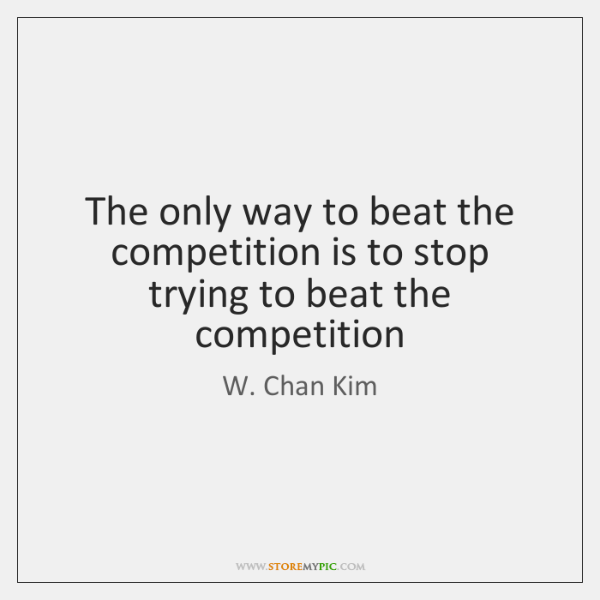 The only way to beat the competition is to stop trying to ...