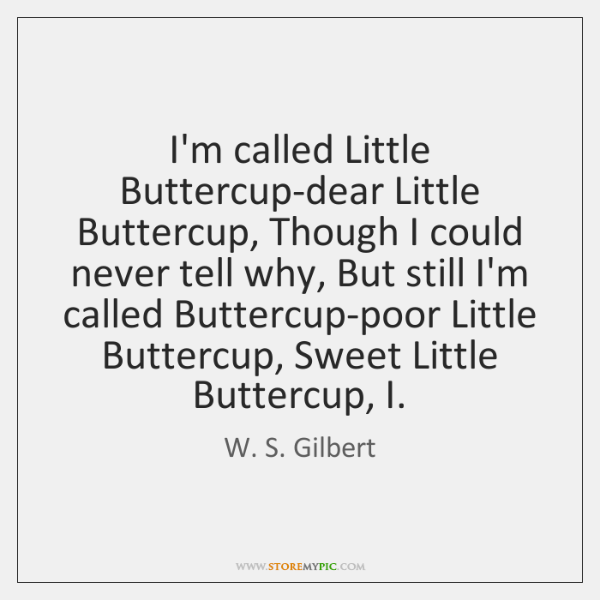 I'm called Little Buttercup-dear Little Buttercup, Though I could never tell why, ...