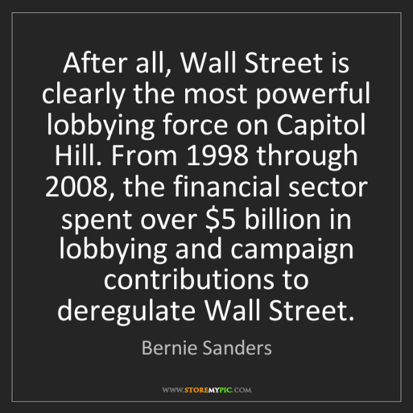 Bernie Sanders: After all, Wall Street is clearly the most powerful lobbying...