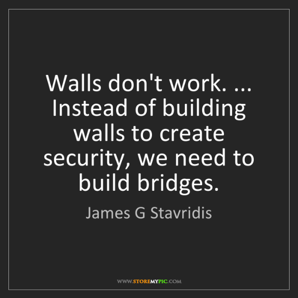 James G Stavridis: Walls don't work. ... Instead of building walls to create...