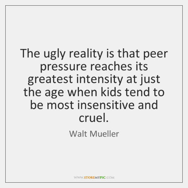 The ugly reality is that peer pressure reaches its greatest intensity at ...