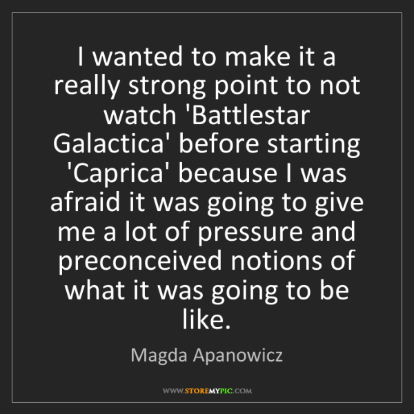 Magda Apanowicz: I wanted to make it a really strong point to not watch...