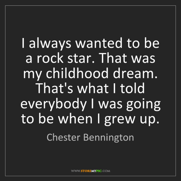 Chester Bennington: I always wanted to be a rock star. That was my childhood...