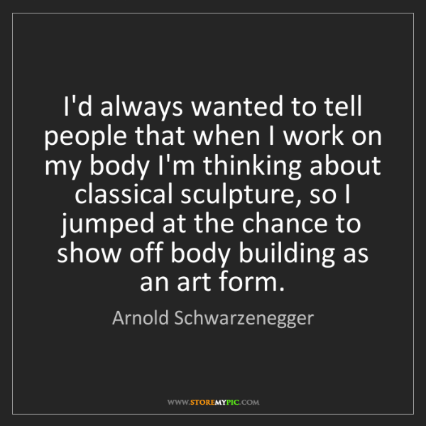 Arnold Schwarzenegger: I'd always wanted to tell people that when I work on...