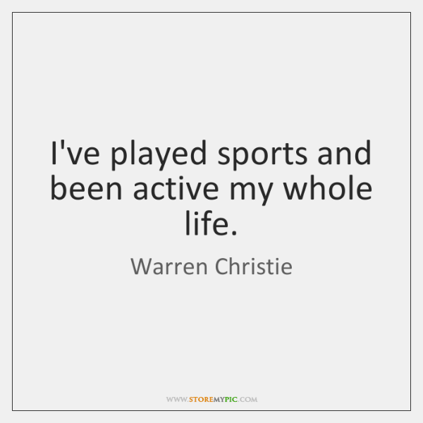 I've played sports and been active my whole life.