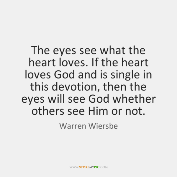 The eyes see what the heart loves. If the heart loves God ...