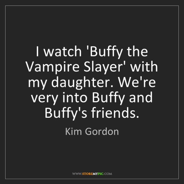 Kim Gordon: I watch 'Buffy the Vampire Slayer' with my daughter....