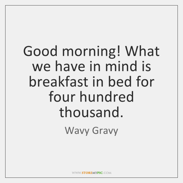 Good morning! What we have in mind is breakfast in bed for ...