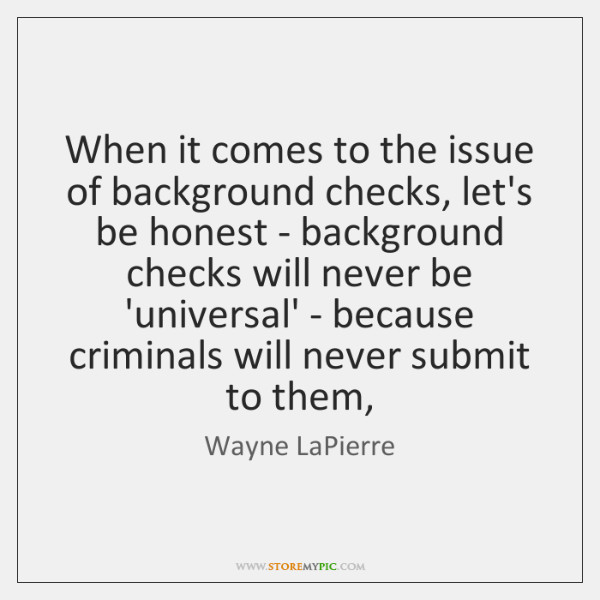 When it comes to the issue of background checks, let's be honest ...