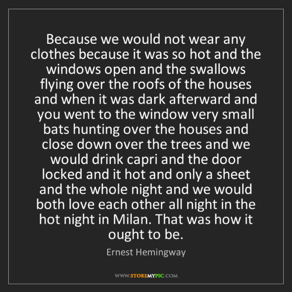 Ernest Hemingway: Because we would not wear any clothes because it was...