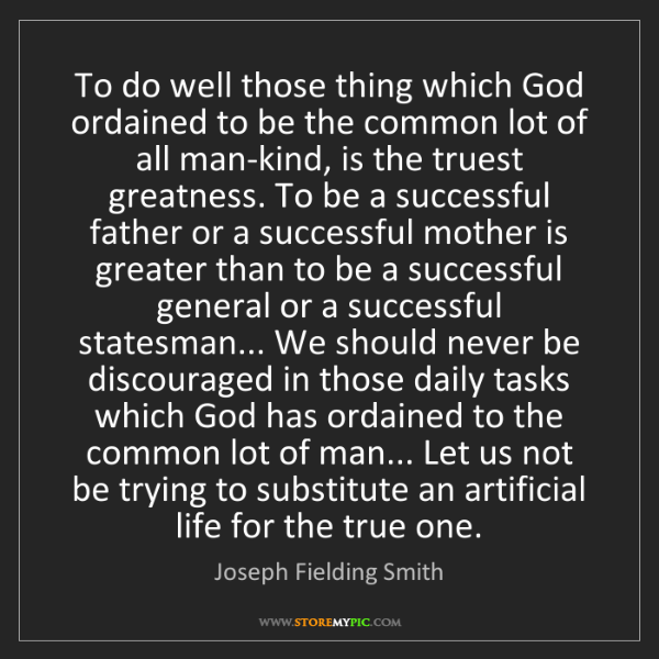 Joseph Fielding Smith: To do well those thing which God ordained to be the common...