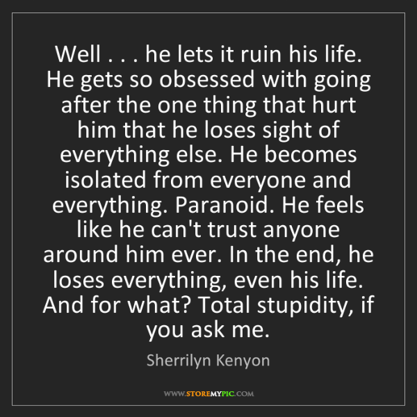 Sherrilyn Kenyon: Well . . . he lets it ruin his life. He gets so obsessed...