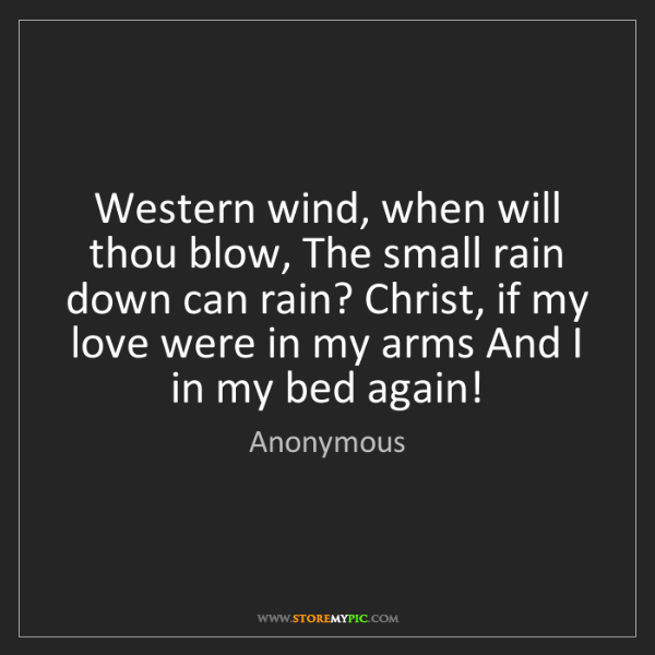Anonymous: Western wind, when will thou blow, The small rain down...