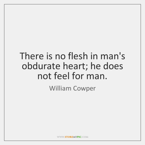There Is No Flesh In Mans Obdurate Heart He Does Not Feel