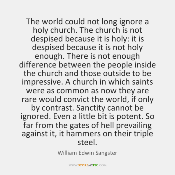 The world could not long ignore a holy church. The church is ...