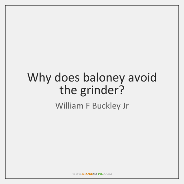 Why does baloney avoid the grinder?