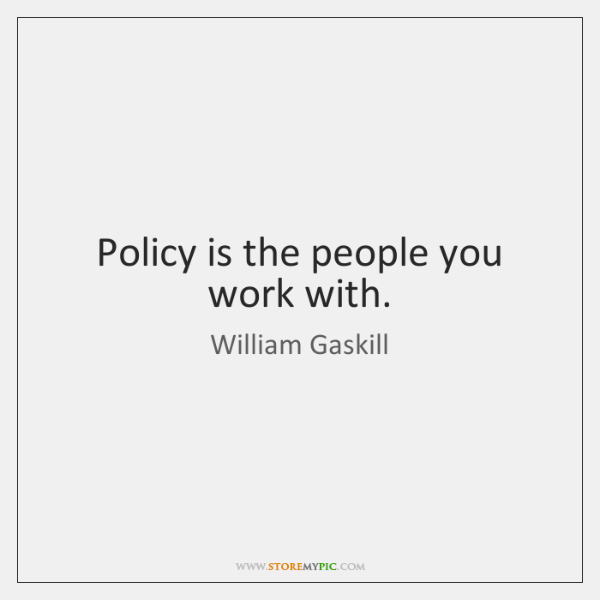 Policy is the people you work with.