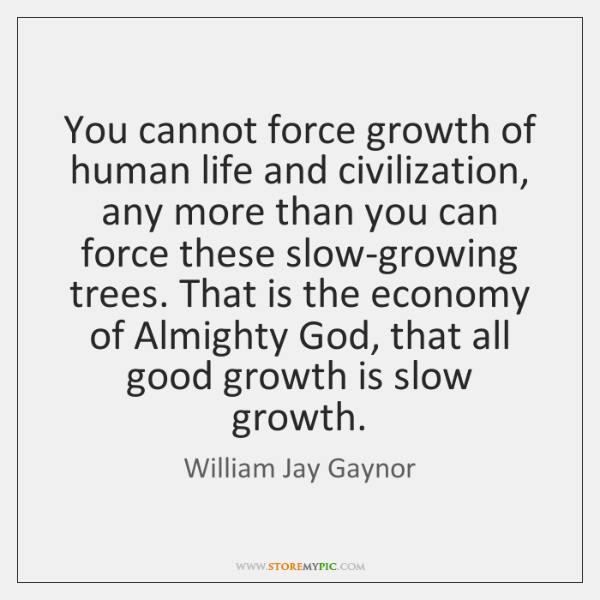 You cannot force growth of human life and civilization, any more than ...