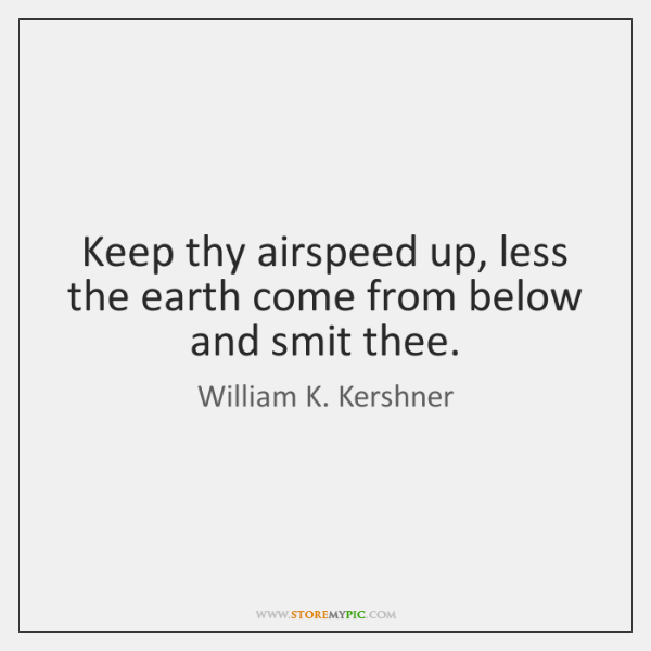 Keep thy airspeed up, less the earth come from below and smit ...