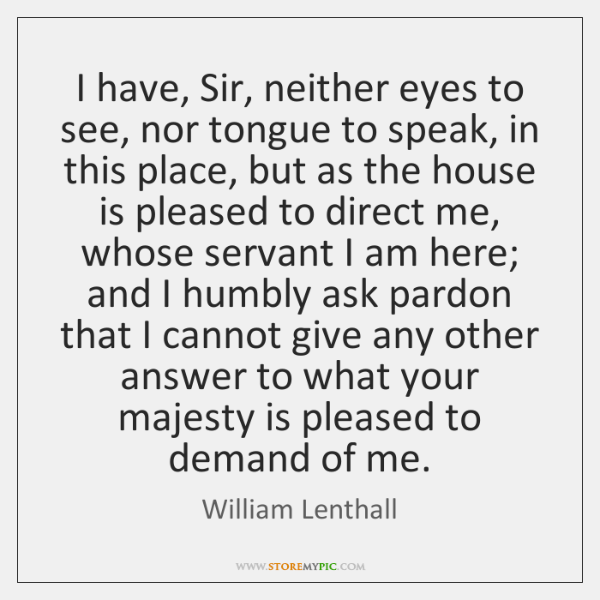 I have, Sir, neither eyes to see, nor tongue to speak, in ...