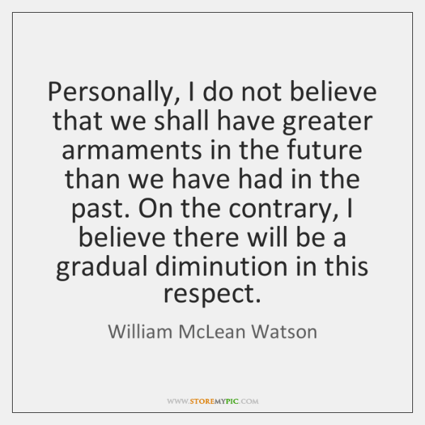 Personally, I do not believe that we shall have greater armaments in ...