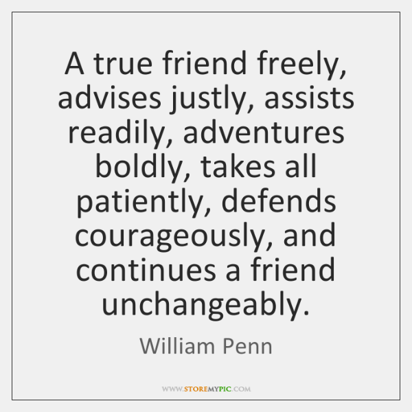 A true friend freely, advises justly, assists readily, adventures boldly, takes all ...