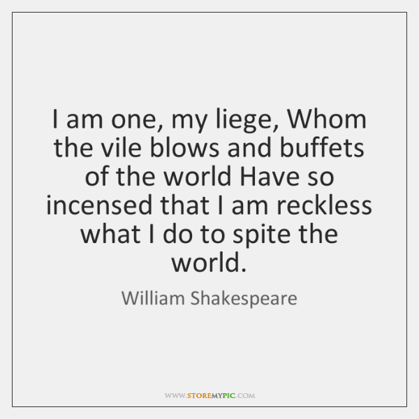 I am one, my liege, Whom the vile blows and buffets of ...