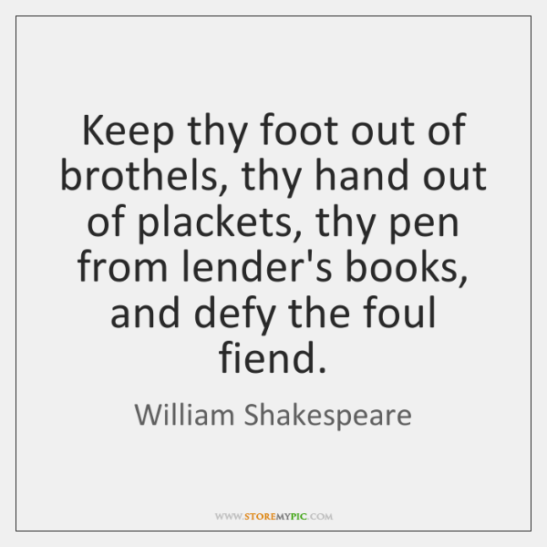 Keep thy foot out of brothels, thy hand out of plackets, thy ...