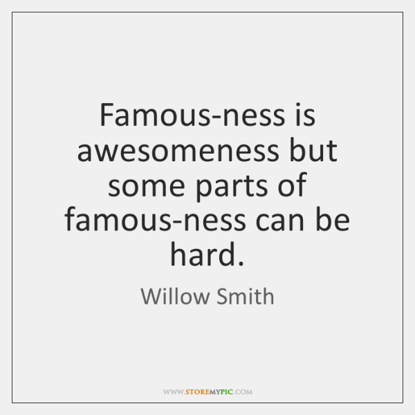 Famous-ness is awesomeness but some parts of famous-ness can be hard.