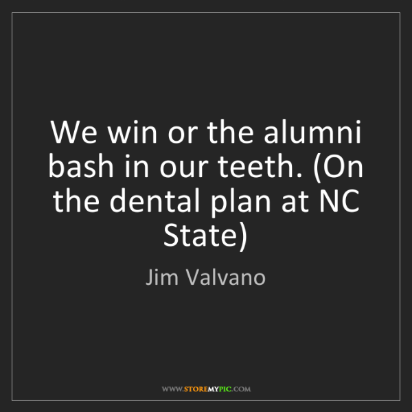 Jim Valvano: We win or the alumni bash in our teeth. (On the dental...