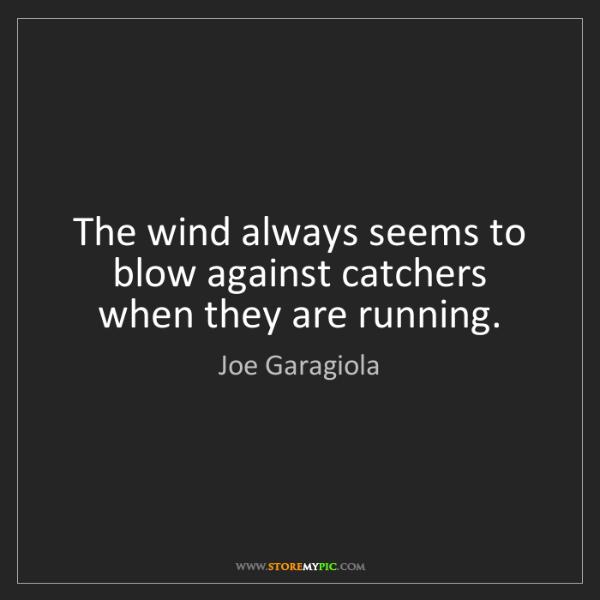 Joe Garagiola: The wind always seems to blow against catchers when they...