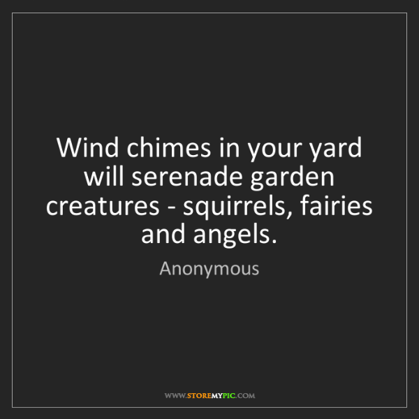 Anonymous: Wind chimes in your yard will serenade garden creatures...