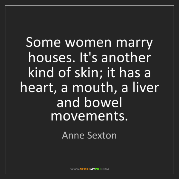 Anne Sexton: Some women marry houses. It's another kind of skin; it...