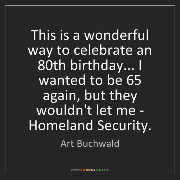Art Buchwald: This is a wonderful way to celebrate an 80th birthday......